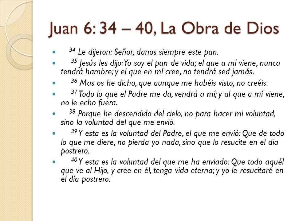 Juan 6: 34 – 40, La Obra de Dios 34 Le dijeron: Señor, danos siempre este pan. 35 Jesús les dijo: Yo soy el pan de vida; el que a mí viene, nunca tend