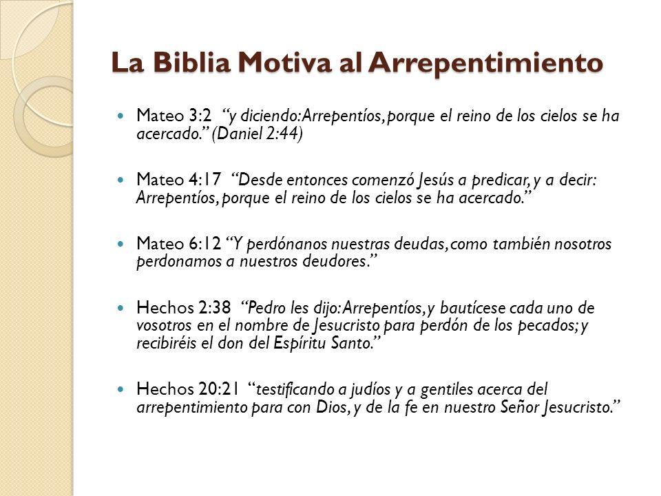 La Biblia Motiva al Arrepentimiento Mateo 3:2 y diciendo: Arrepentíos, porque el reino de los cielos se ha acercado. (Daniel 2:44) Mateo 4:17 Desde en