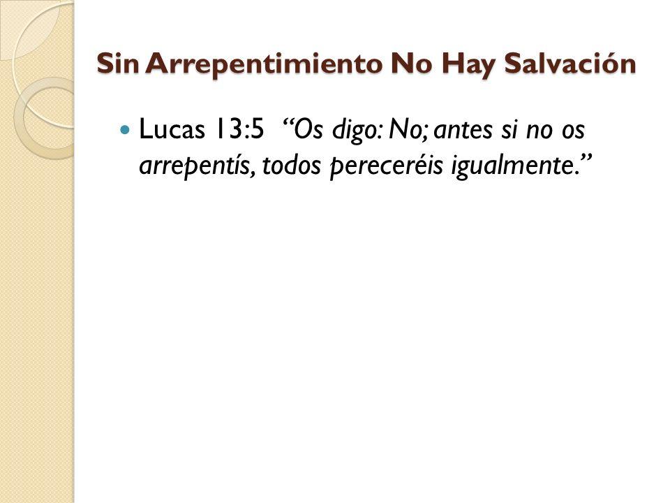 Sin Arrepentimiento No Hay Salvación Lucas 13:5 Os digo: No; antes si no os arrepentís, todos pereceréis igualmente.
