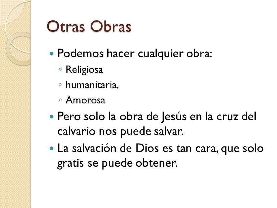 Otras Obras Podemos hacer cualquier obra: Religiosa humanitaria, Amorosa Pero solo la obra de Jesús en la cruz del calvario nos puede salvar. La salva