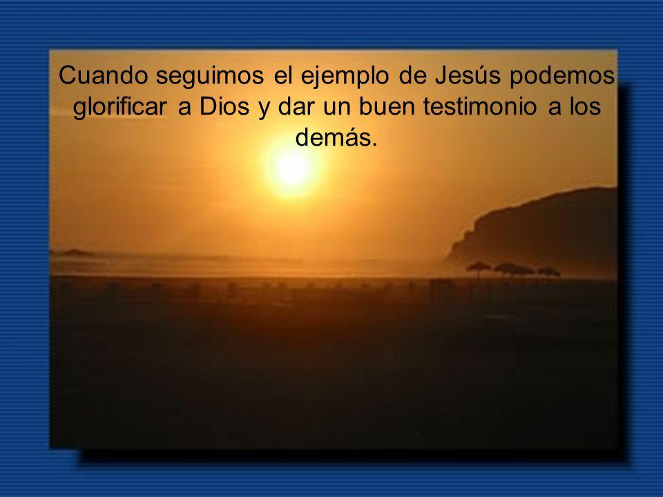 Cuando seguimos el ejemplo de Jesús podemos glorificar a Dios y dar un buen testimonio a los demás.