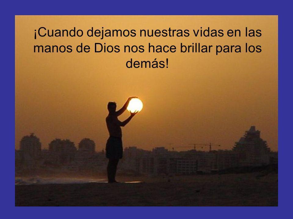 ¡Cuando dejamos nuestras vidas en las manos de Dios nos hace brillar para los demás!
