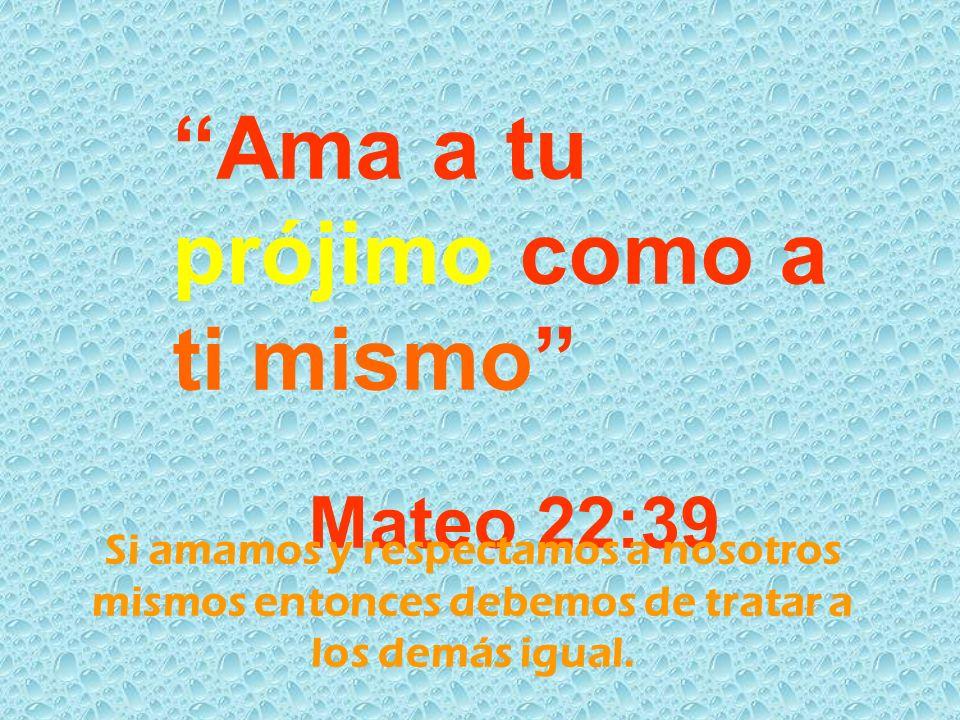 Ama a tu prójimo como a ti mismo Mateo 22:39 Si amamos y respectamos a nosotros mismos entonces debemos de tratar a los demás igual.