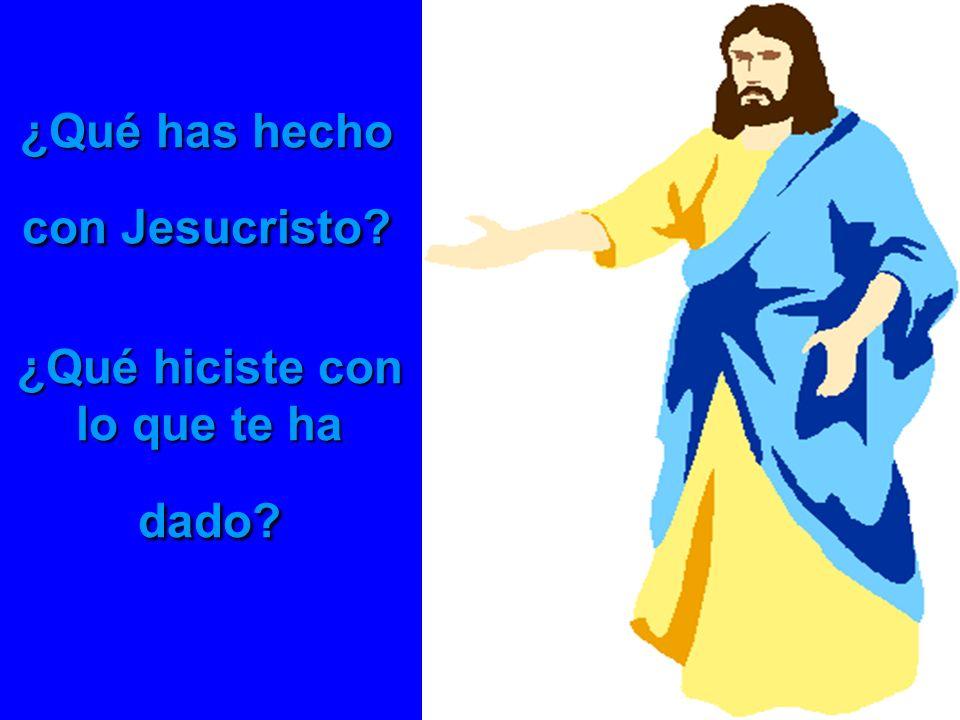 ¿Qué has hecho con Jesucristo? ¿Qué hiciste con lo que te ha dado?