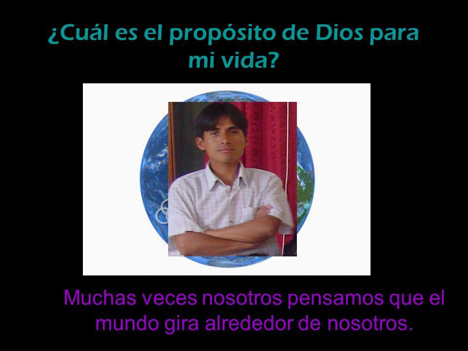 ¿Cuál es el propósito de Dios para mi vida? Muchas veces nosotros pensamos que el mundo gira alrededor de nosotros.