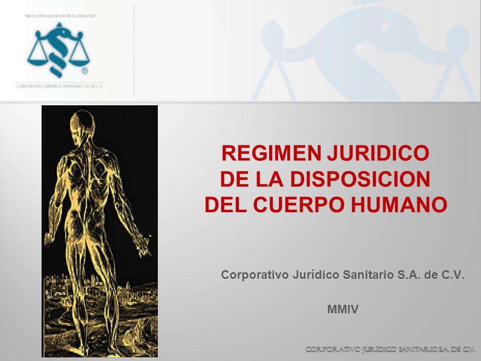 REGIMEN JURIDICO DE LA DISPOSICION DEL CUERPO HUMANO Corporativo Jurídico Sanitario S.A. de C.V. MMIV
