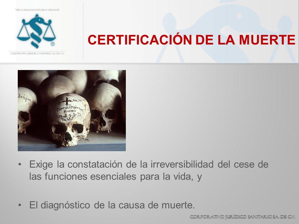CERTIFICACIÓN DE LA MUERTE Exige la constatación de la irreversibilidad del cese de las funciones esenciales para la vida, y El diagnóstico de la caus