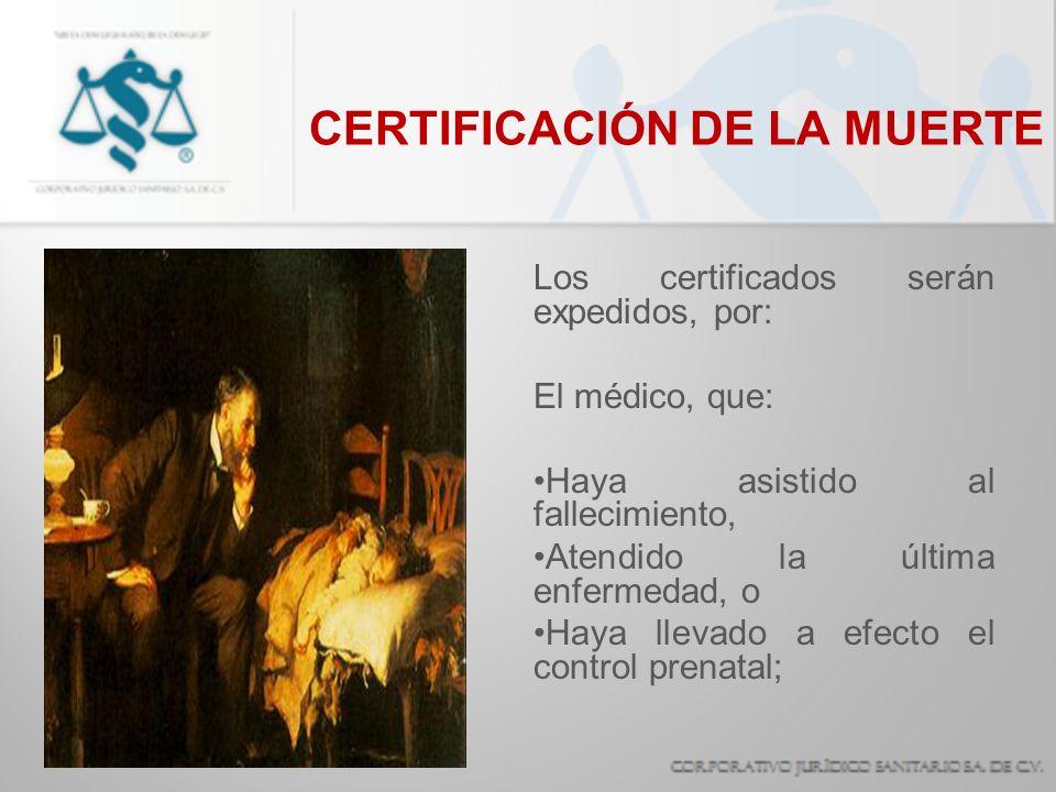 CERTIFICACIÓN DE LA MUERTE Los certificados serán expedidos, por: El médico, que: Haya asistido al fallecimiento, Atendido la última enfermedad, o Hay