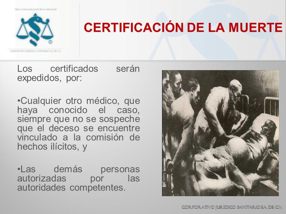 CERTIFICACIÓN DE LA MUERTE Los certificados serán expedidos, por: Cualquier otro médico, que haya conocido el caso, siempre que no se sospeche que el