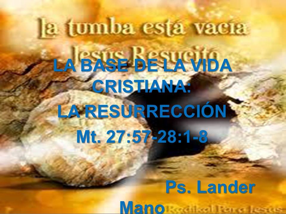 LA BASE DE LA VIDA CRISTIANA: LA RESURRECCIÓN Mt. 27:57-28:1-8 Ps. Lander Mano Ps. Lander Mano