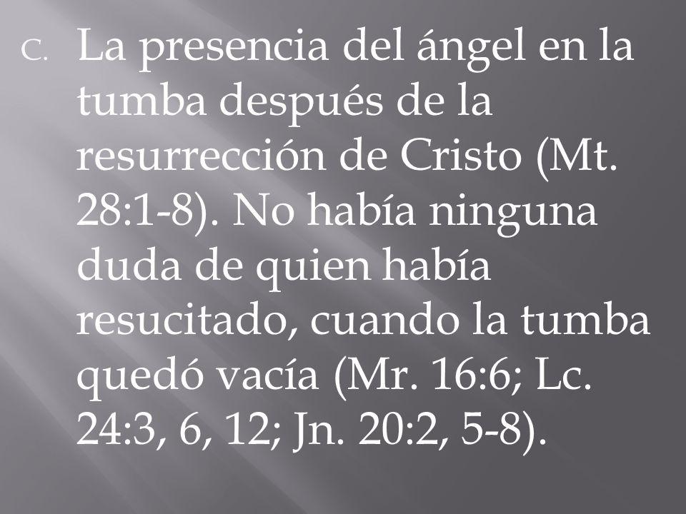 C. La presencia del ángel en la tumba después de la resurrección de Cristo (Mt. 28:1-8). No había ninguna duda de quien había resucitado, cuando la tu