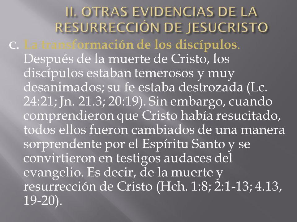 C. La transformación de los discípulos. Después de la muerte de Cristo, los discípulos estaban temerosos y muy desanimados; su fe estaba destrozada (L