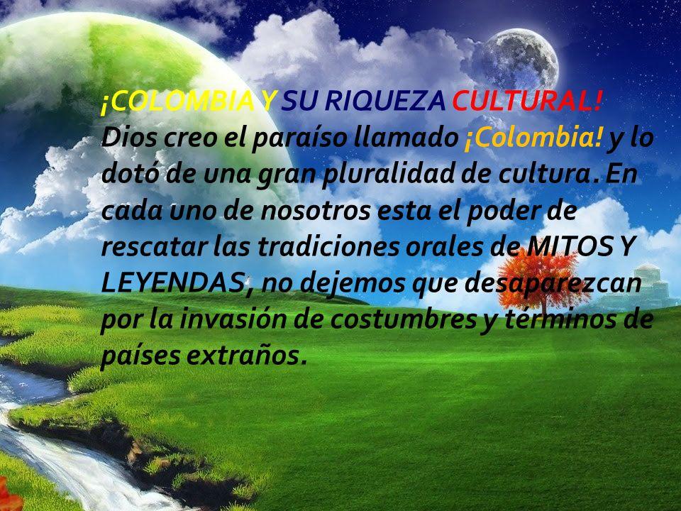 ¡COLOMBIA Y SU RIQUEZA CULTURAL! Dios creo el paraíso llamado ¡Colombia! y lo dotó de una gran pluralidad de cultura. En cada uno de nosotros esta el