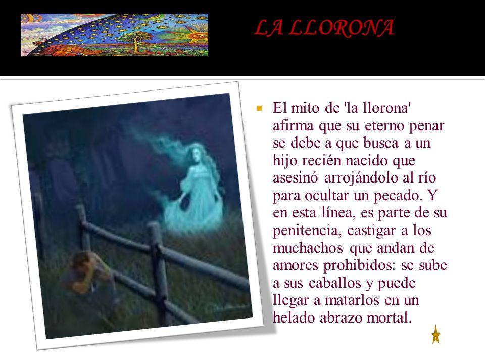 El mito de 'la llorona' afirma que su eterno penar se debe a que busca a un hijo recién nacido que asesinó arrojándolo al río para ocultar un pecado.