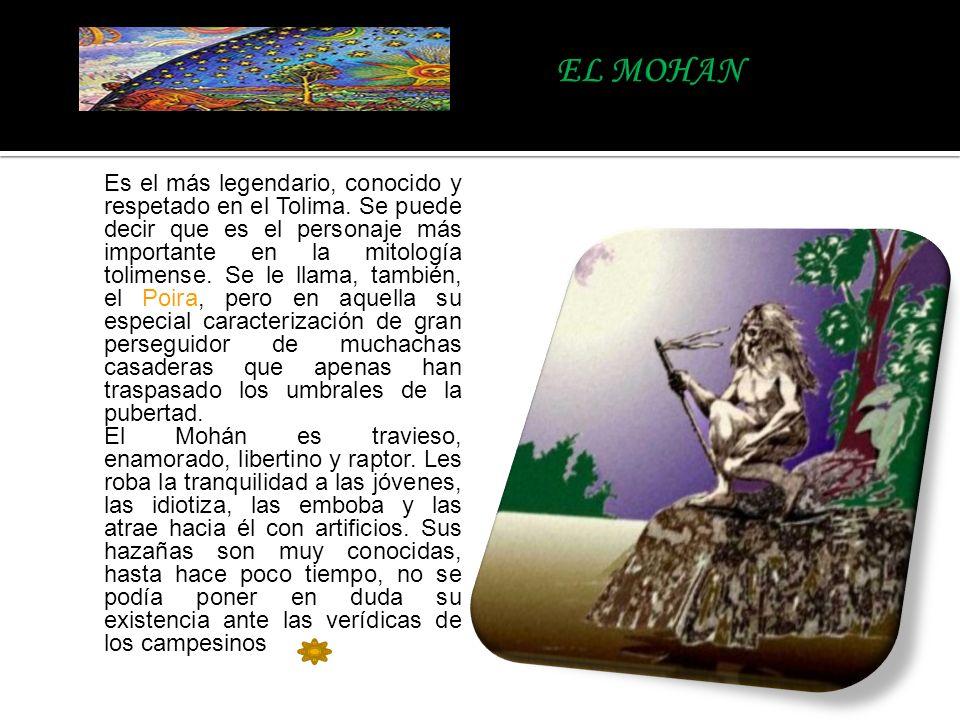Es el más legendario, conocido y respetado en el Tolima. Se puede decir que es el personaje más importante en la mitología tolimense. Se le llama, tam
