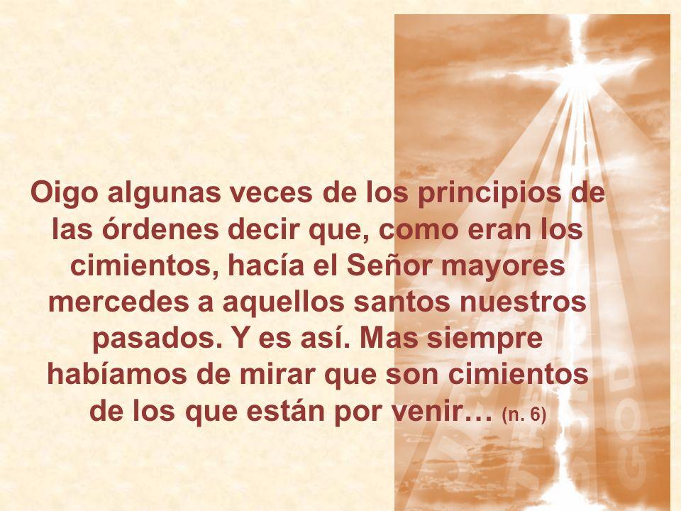 Oigo algunas veces de los principios de las órdenes decir que, como eran los cimientos, hacía el Señor mayores mercedes a aquellos santos nuestros pasados.