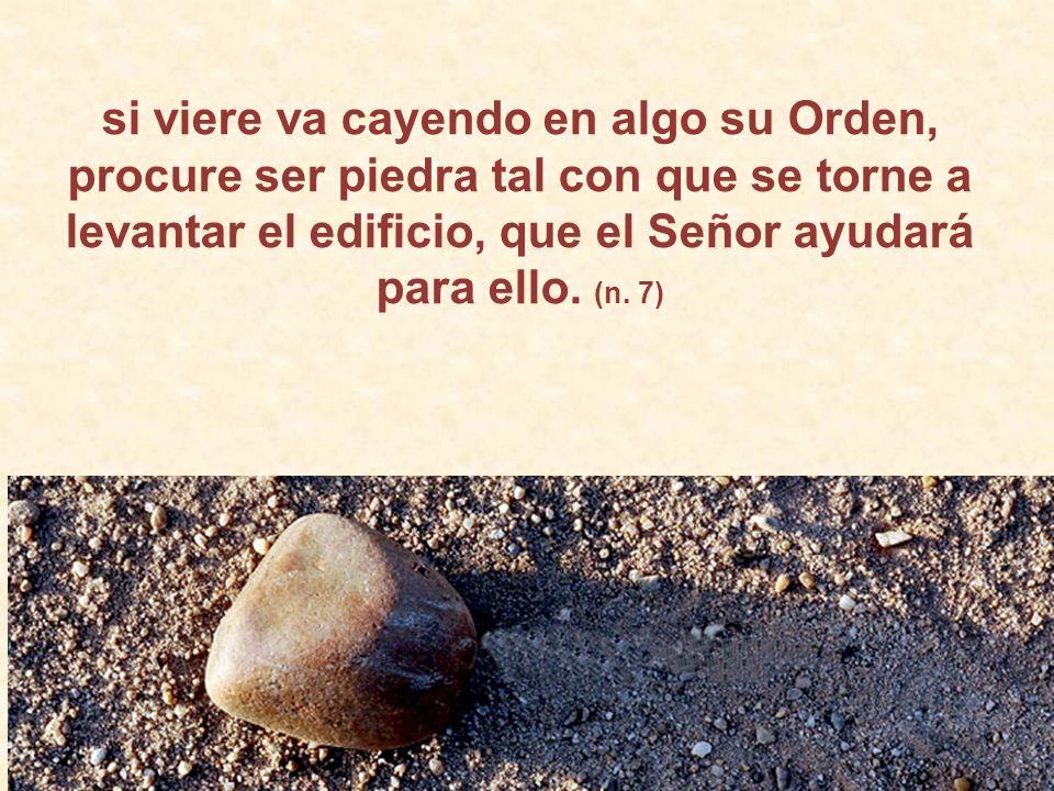 si viere va cayendo en algo su Orden, procure ser piedra tal con que se torne a levantar el edificio, que el Señor ayudará para ello.
