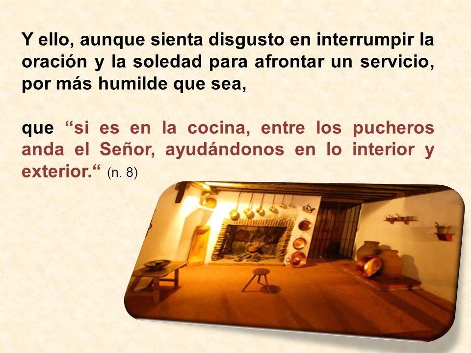 Y ello, aunque sienta disgusto en interrumpir la oración y la soledad para afrontar un servicio, por más humilde que sea, que si es en la cocina, entre los pucheros anda el Señor, ayudándonos en lo interior y exterior.