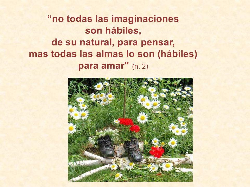 no todas las imaginaciones son hábiles, de su natural, para pensar, mas todas las almas lo son (hábiles) para amar (n.