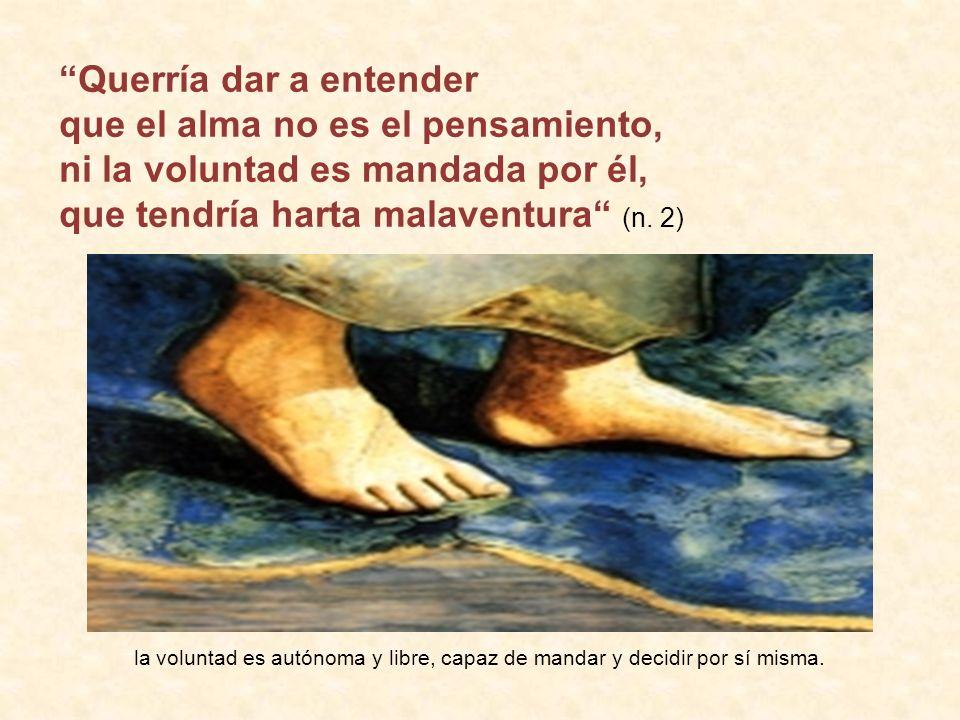 Querría dar a entender que el alma no es el pensamiento, ni la voluntad es mandada por él, que tendría harta malaventura (n.