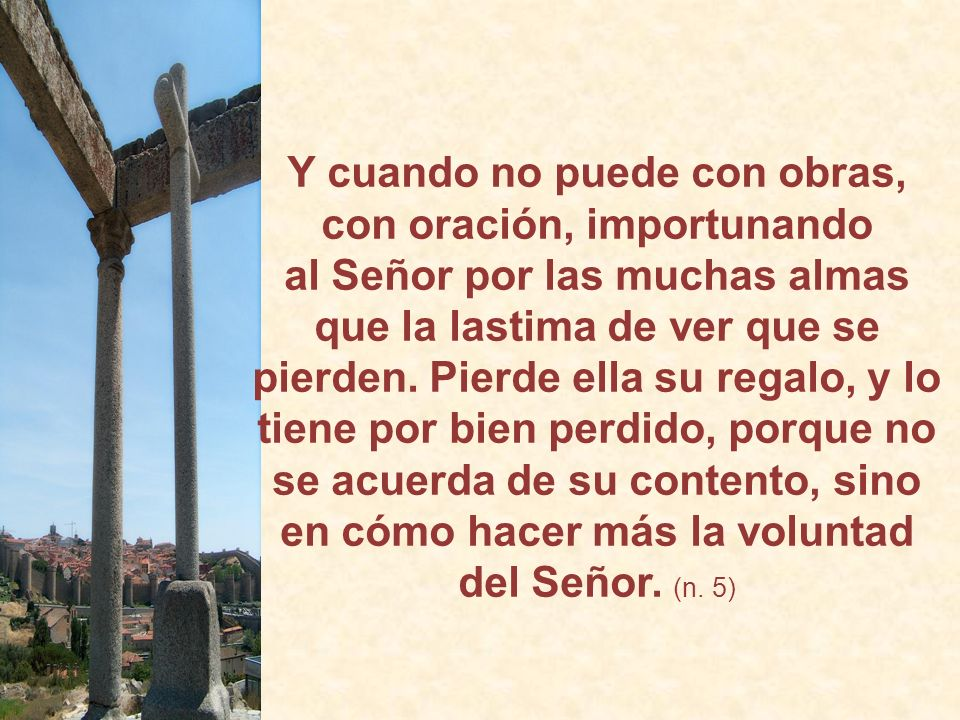 Y cuando no puede con obras, con oración, importunando al Señor por las muchas almas que la lastima de ver que se pierden.