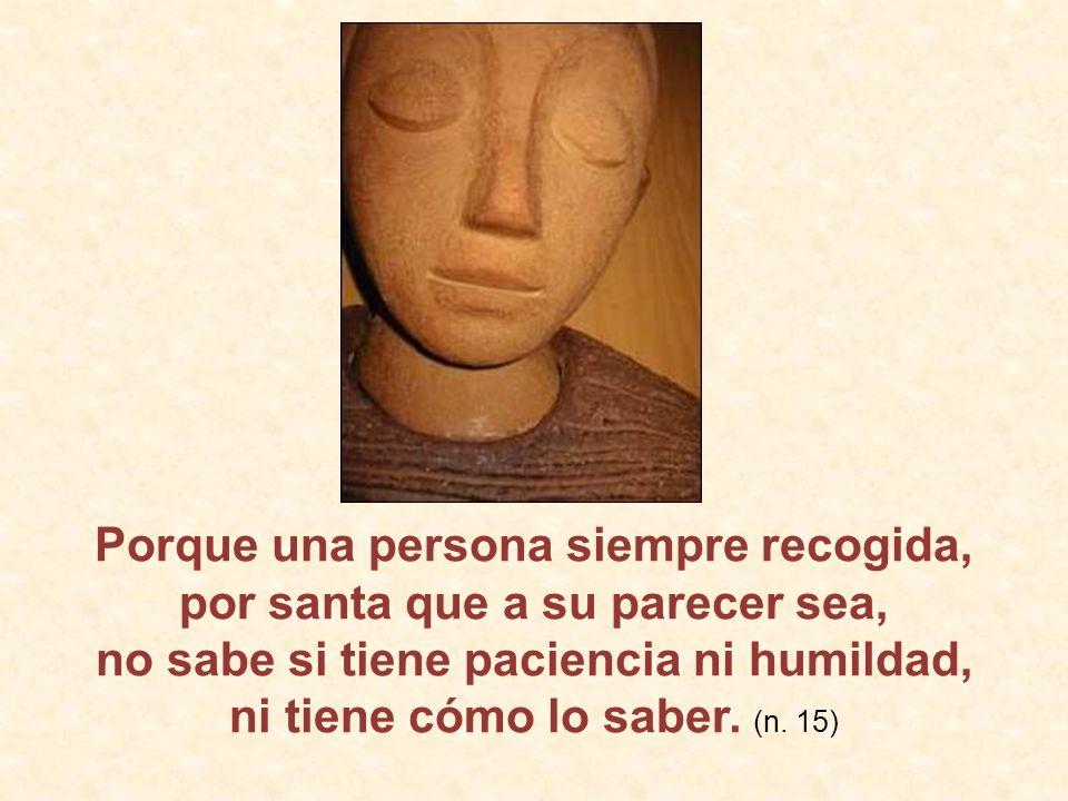 Porque una persona siempre recogida, por santa que a su parecer sea, no sabe si tiene paciencia ni humildad, ni tiene cómo lo saber.