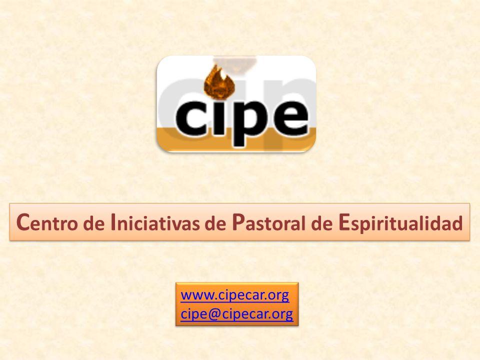 C entro de I niciativas de P astoral de E spiritualidad www.cipecar.org cipe@cipecar.org www.cipecar.org cipe@cipecar.org