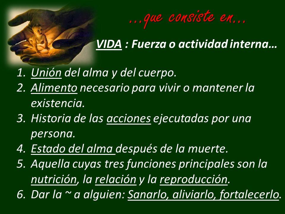 …que consiste en… VIDA : Fuerza o actividad interna… 1.Unión del alma y del cuerpo. 2.Alimento necesario para vivir o mantener la existencia. 3.Histor