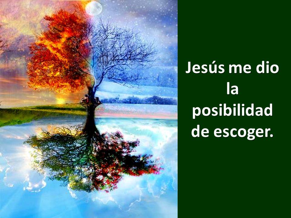 Jesús me dio la posibilidad de escoger.