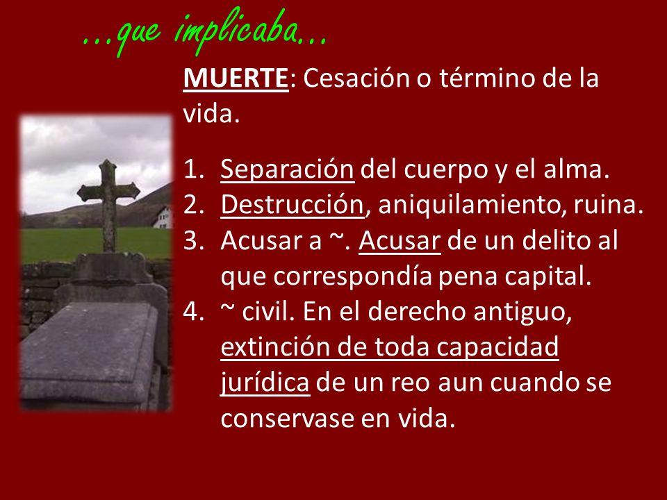 …que implicaba… MUERTE: Cesación o término de la vida. 1.Separación del cuerpo y el alma. 2.Destrucción, aniquilamiento, ruina. 3.Acusar a ~. Acusar d