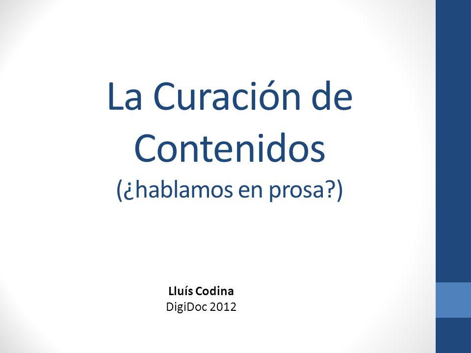 La Curación de Contenidos (¿hablamos en prosa?) Lluís Codina DigiDoc 2012