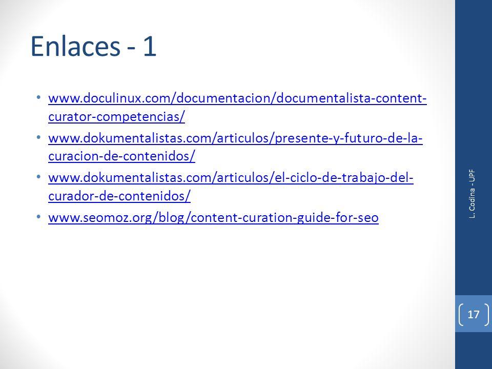 Enlaces - 1 www.doculinux.com/documentacion/documentalista-content- curator-competencias/ www.doculinux.com/documentacion/documentalista-content- curator-competencias/ www.dokumentalistas.com/articulos/presente-y-futuro-de-la- curacion-de-contenidos/ www.dokumentalistas.com/articulos/presente-y-futuro-de-la- curacion-de-contenidos/ www.dokumentalistas.com/articulos/el-ciclo-de-trabajo-del- curador-de-contenidos/ www.dokumentalistas.com/articulos/el-ciclo-de-trabajo-del- curador-de-contenidos/ www.seomoz.org/blog/content-curation-guide-for-seo L.