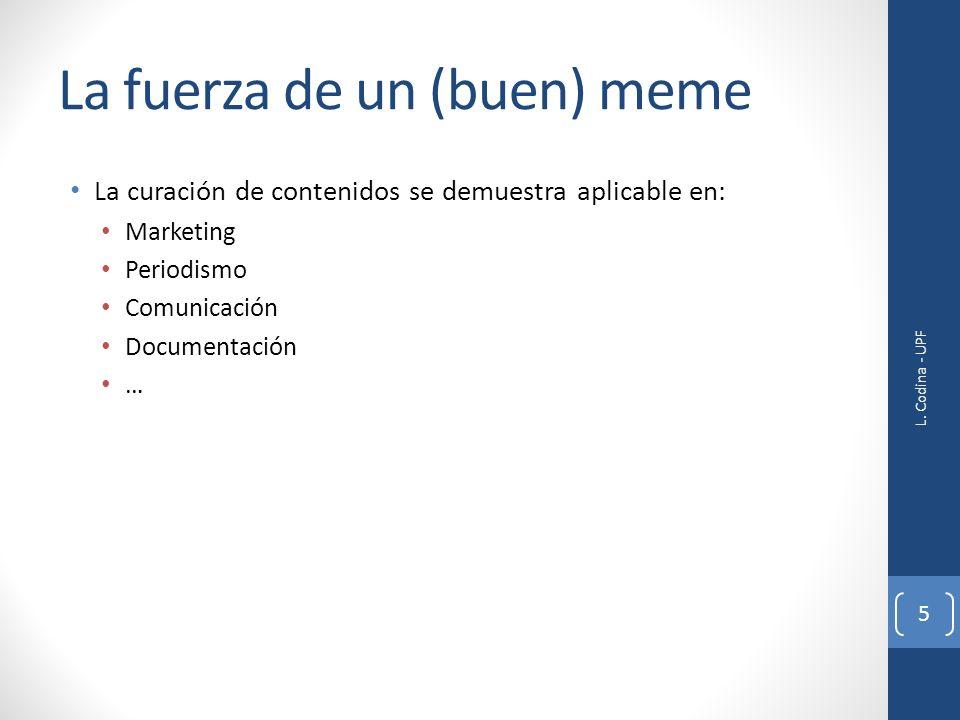 La fuerza de un (buen) meme La curación de contenidos se demuestra aplicable en: Marketing Periodismo Comunicación Documentación … L. Codina - UPF 5