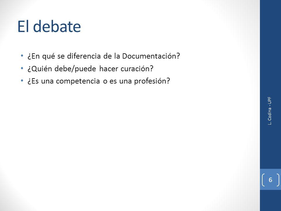 El debate ¿En qué se diferencia de la Documentación? ¿Quién debe/puede hacer curación? ¿Es una competencia o es una profesión? L. Codina - UPF 6