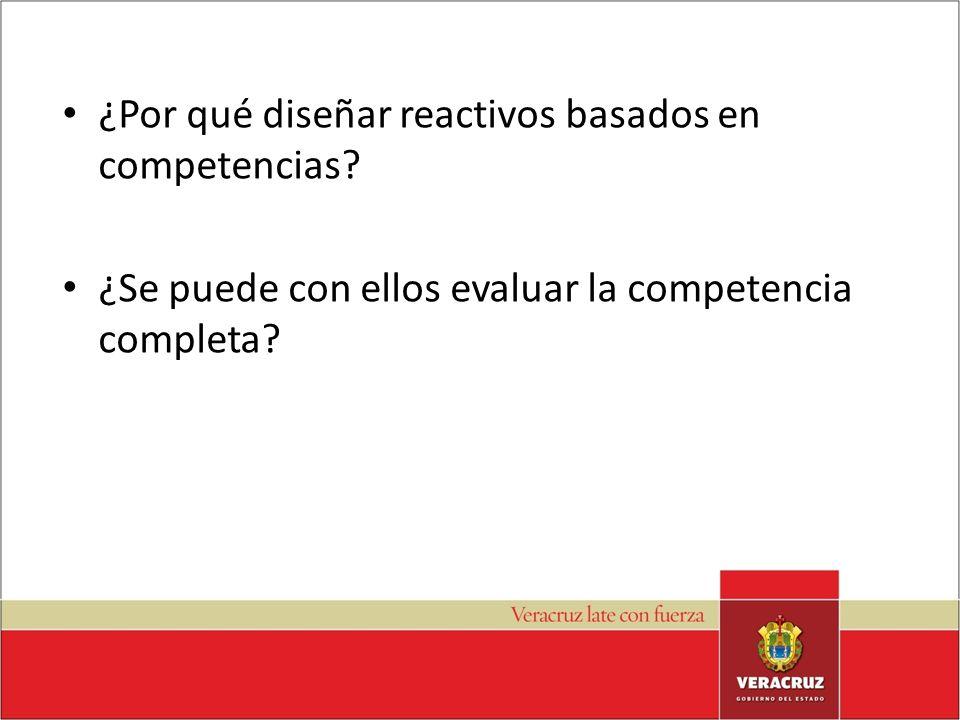 ¿Por qué diseñar reactivos basados en competencias? ¿Se puede con ellos evaluar la competencia completa?