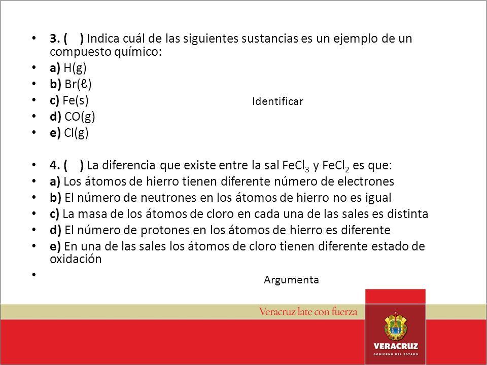 3. ( ) Indica cuál de las siguientes sustancias es un ejemplo de un compuesto químico: a) H(g) b) Br() c) Fe(s) d) CO(g) e) Cl(g) 4. ( ) La diferencia