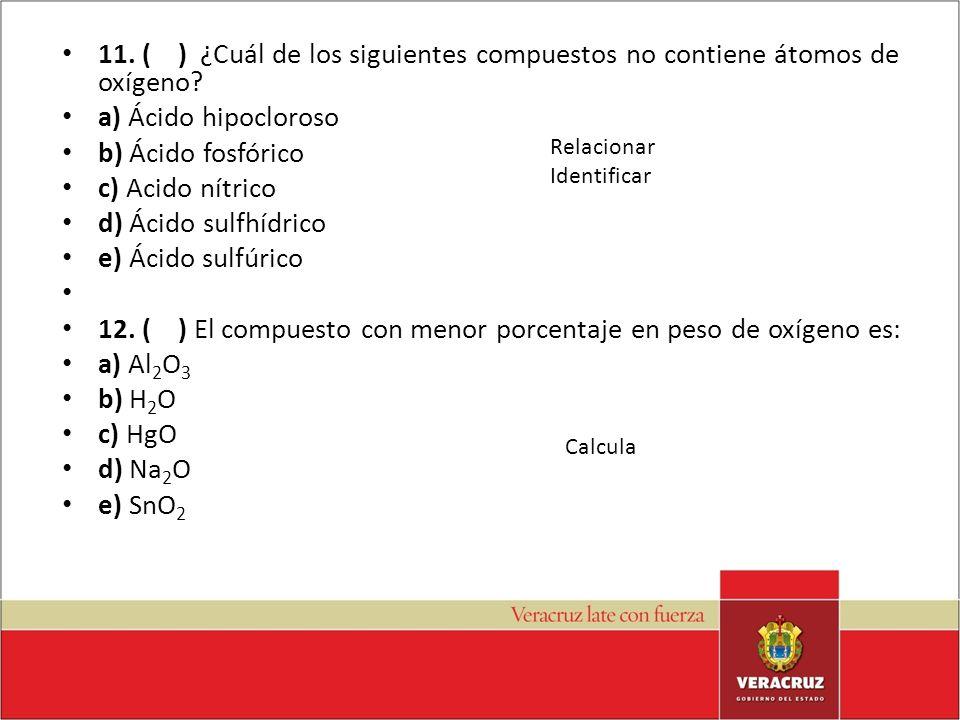 11. ( ) ¿Cuál de los siguientes compuestos no contiene átomos de oxígeno? a) Ácido hipocloroso b) Ácido fosfórico c) Acido nítrico d) Ácido sulfhídric
