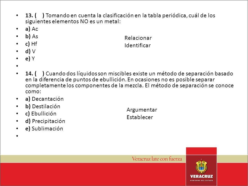 13. ( ) Tomando en cuenta la clasificación en la tabla periódica, cuál de los siguientes elementos NO es un metal: a) Ac b) As c) Hf d) V e) Y 14. ( )