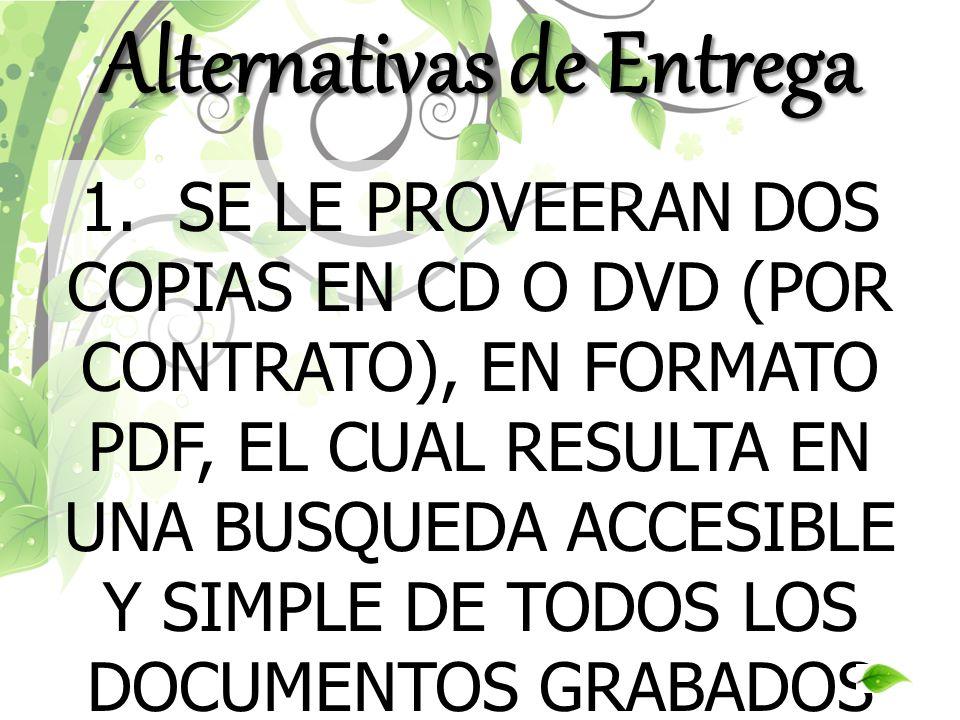 1. SE LE PROVEERAN DOS COPIAS EN CD O DVD (POR CONTRATO), EN FORMATO PDF, EL CUAL RESULTA EN UNA BUSQUEDA ACCESIBLE Y SIMPLE DE TODOS LOS DOCUMENTOS G