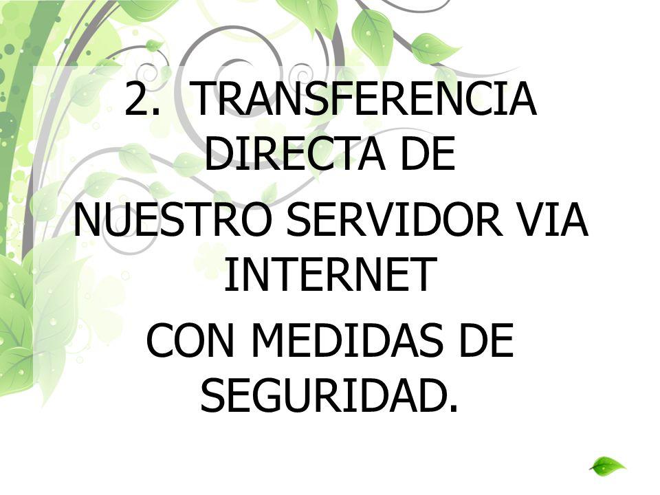 2.TRANSFERENCIA DIRECTA DE NUESTRO SERVIDOR VIA INTERNET CON MEDIDAS DE SEGURIDAD.
