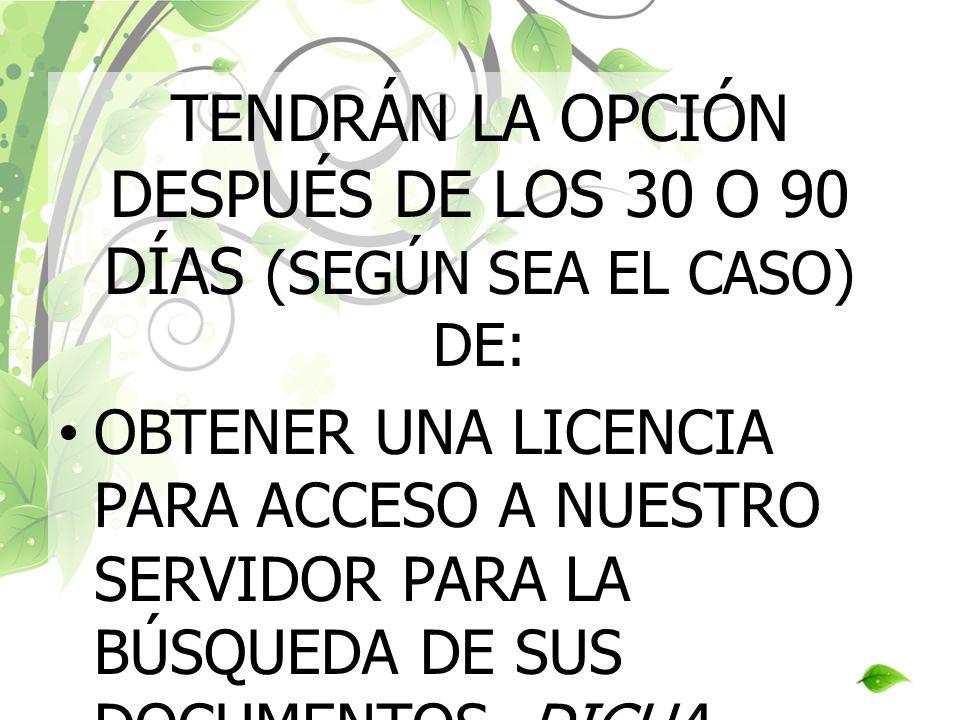 TENDRÁN LA OPCIÓN DESPUÉS DE LOS 30 O 90 DÍAS (SEGÚN SEA EL CASO) DE: OBTENER UNA LICENCIA PARA ACCESO A NUESTRO SERVIDOR PARA LA BÚSQUEDA DE SUS DOCU