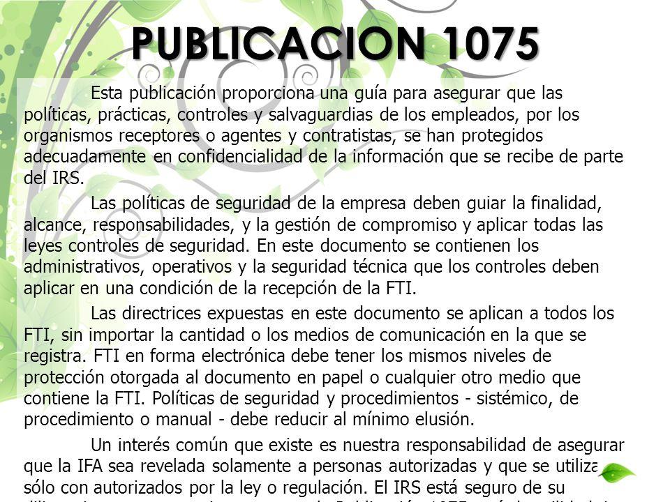 PUBLICACION 1075 Esta publicación proporciona una guía para asegurar que las políticas, prácticas, controles y salvaguardias de los empleados, por los