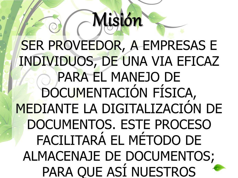Misión SER PROVEEDOR, A EMPRESAS E INDIVIDUOS, DE UNA VIA EFICAZ PARA EL MANEJO DE DOCUMENTACIÓN FÍSICA, MEDIANTE LA DIGITALIZACIÓN DE DOCUMENTOS. EST