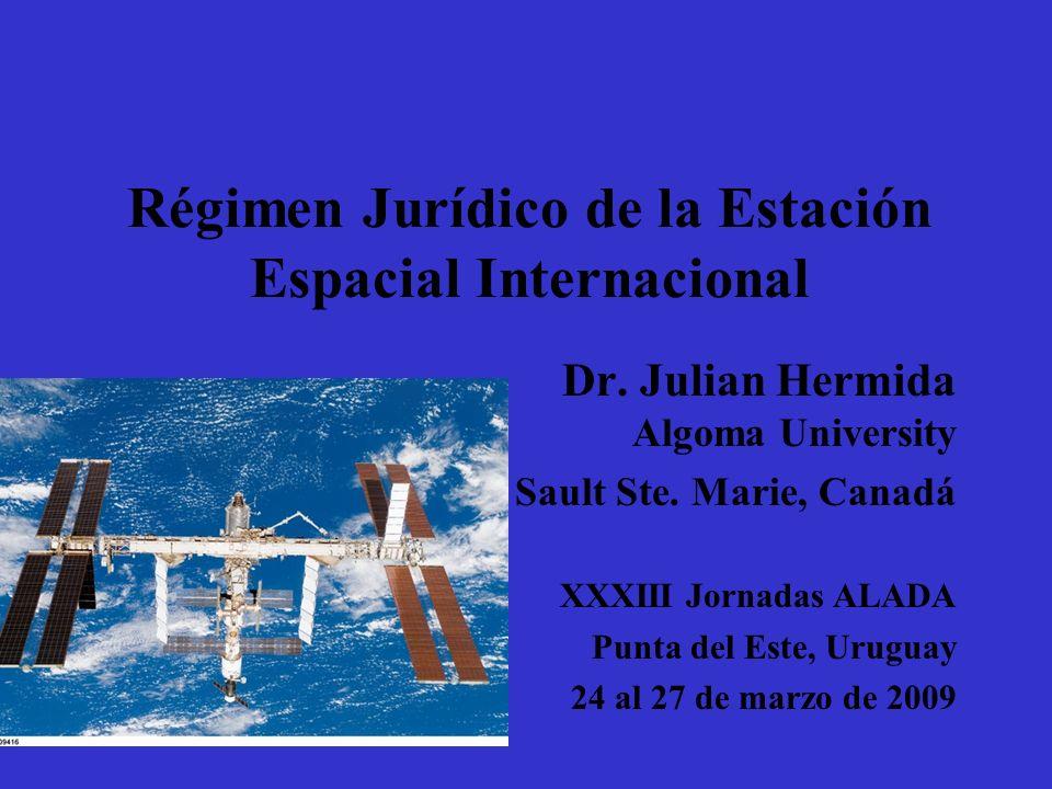 Régimen Jurídico de la Estación Espacial Internacional Dr. Julian Hermida Algoma University Sault Ste. Marie, Canadá XXXIII Jornadas ALADA Punta del E