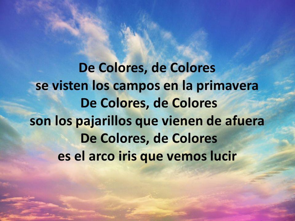 De Colores, de Colores se visten los campos en la primavera De Colores, de Colores son los pajarillos que vienen de afuera De Colores, de Colores es e