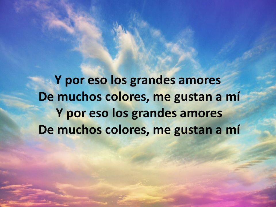 Y por eso los grandes amores De muchos colores, me gustan a mí