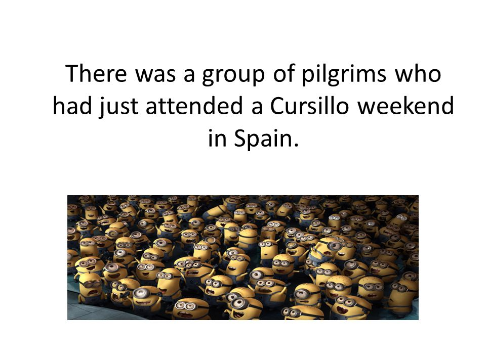 There was a group of pilgrims who had just attended a Cursillo weekend in Spain.