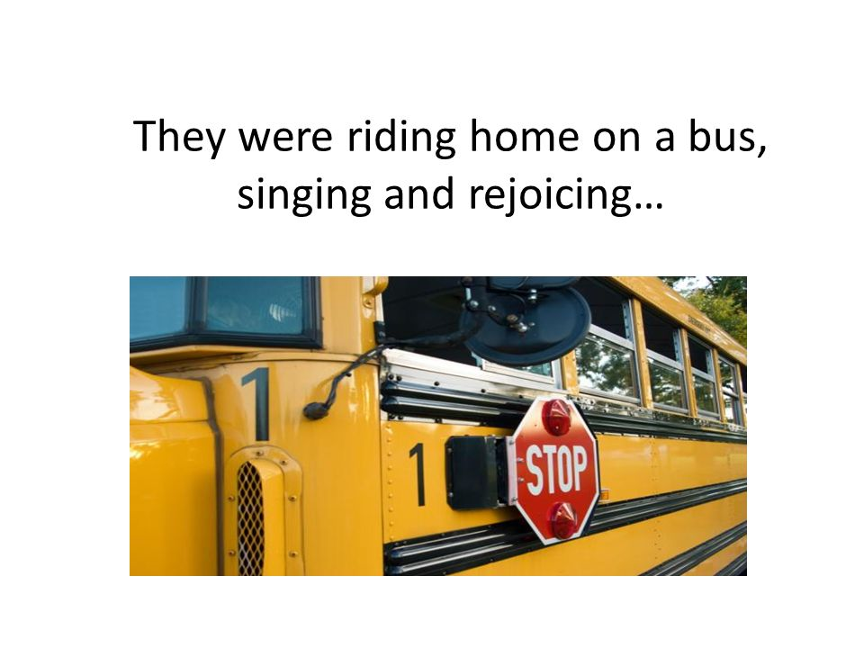 They were riding home on a bus, singing and rejoicing…