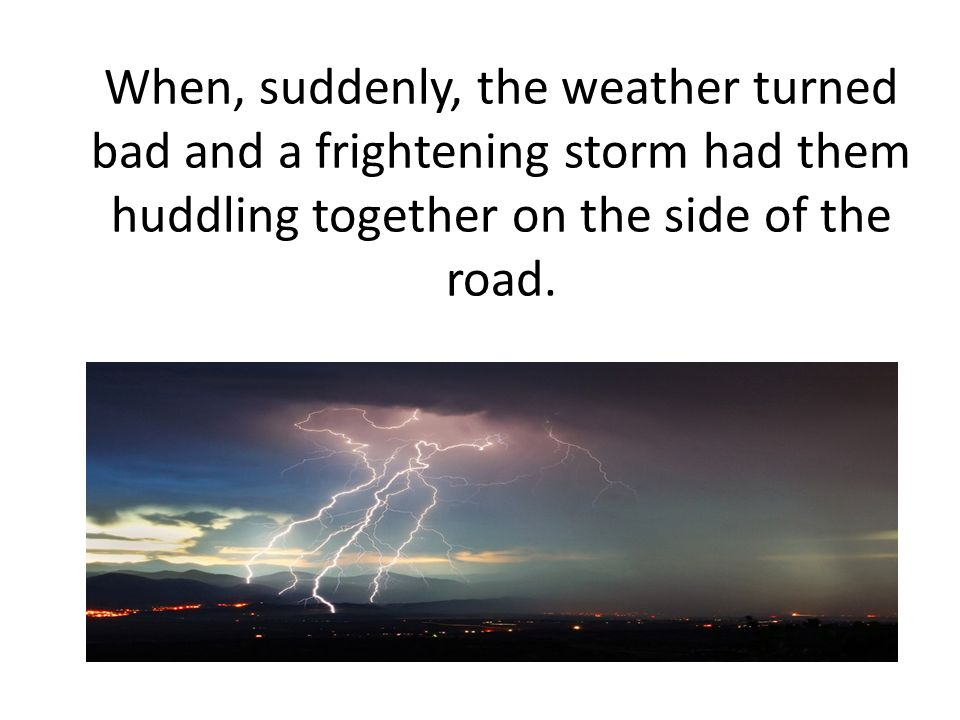 When, suddenly, the weather turned bad and a frightening storm had them huddling together on the side of the road.