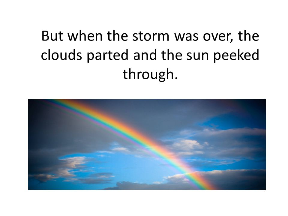 But when the storm was over, the clouds parted and the sun peeked through.